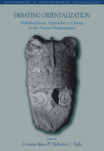 <h1>Debating Orientalization</h1><h3>Multidisciplinary Approaches to Change in the Ancient Mediterranean</h3><h4>Edited by Corinna Riva<h5>University College London<h4> Nicholas C. Vella</h4><h5>University of Malta</h5>