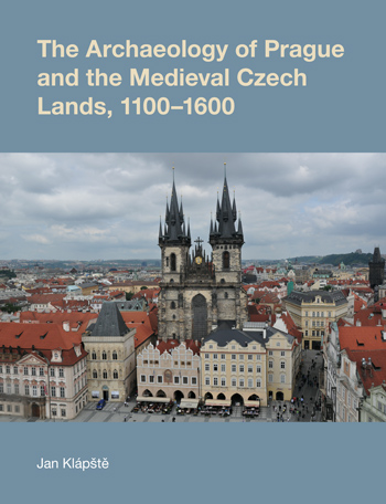 The Archaeology of Prague and the Medieval Czech Lands, 1100-1600