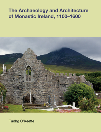 The Archaeology and Architecture of Monastic Ireland, 1100 -- 1600